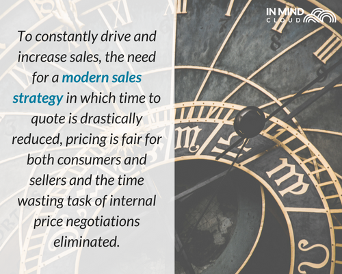 To constantly drive and increase sales, the need for a modern sales strategy in which time to quote is drastically reduced, pricing is fair for both consumers and sellers and the time wasting task of internal price negotitations eliminated