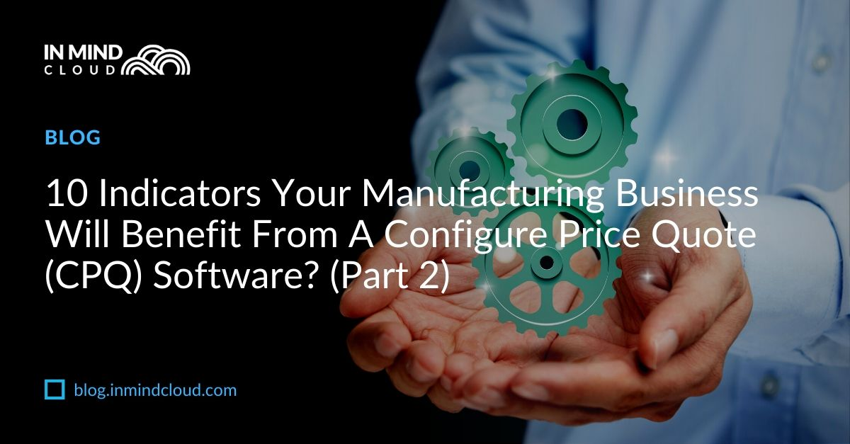 10 Indicators Your Manufacturing Business Will Benefit From A CPQ (Part 2)