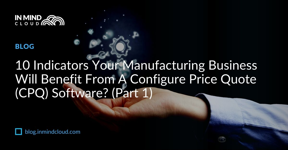 10 Indicators Your Manufacturing Business Will Benefit From A Configure Price Quote (CPQ) Software? (Part 1)