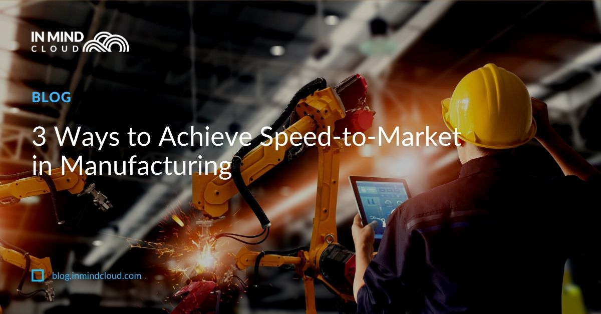 3 Ways to Achieve Speed-to-Market in Manufacturing