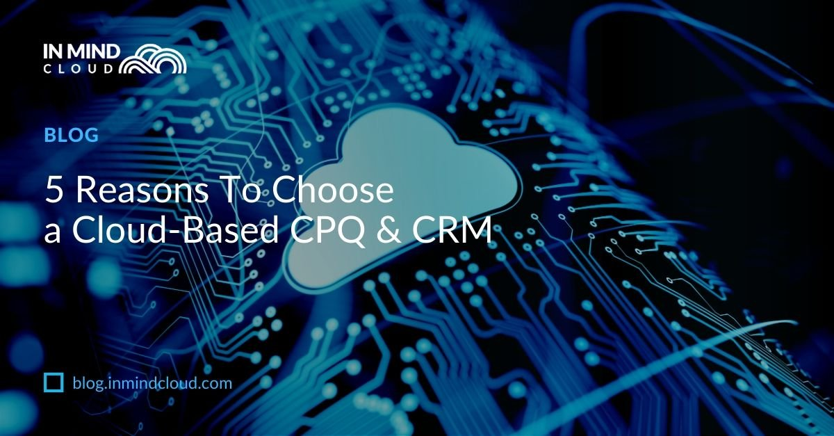 5 Reasons To Choose a Cloud-Based CPQ & CRM