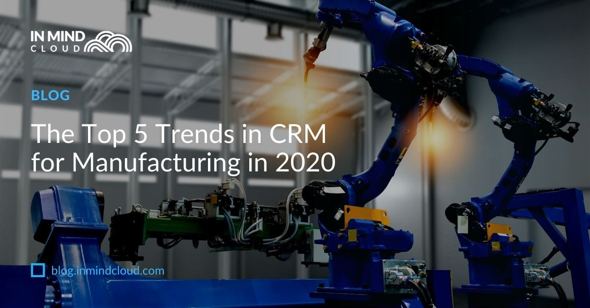 The Top 5 Trends in CRM for Manufacturing in 2020