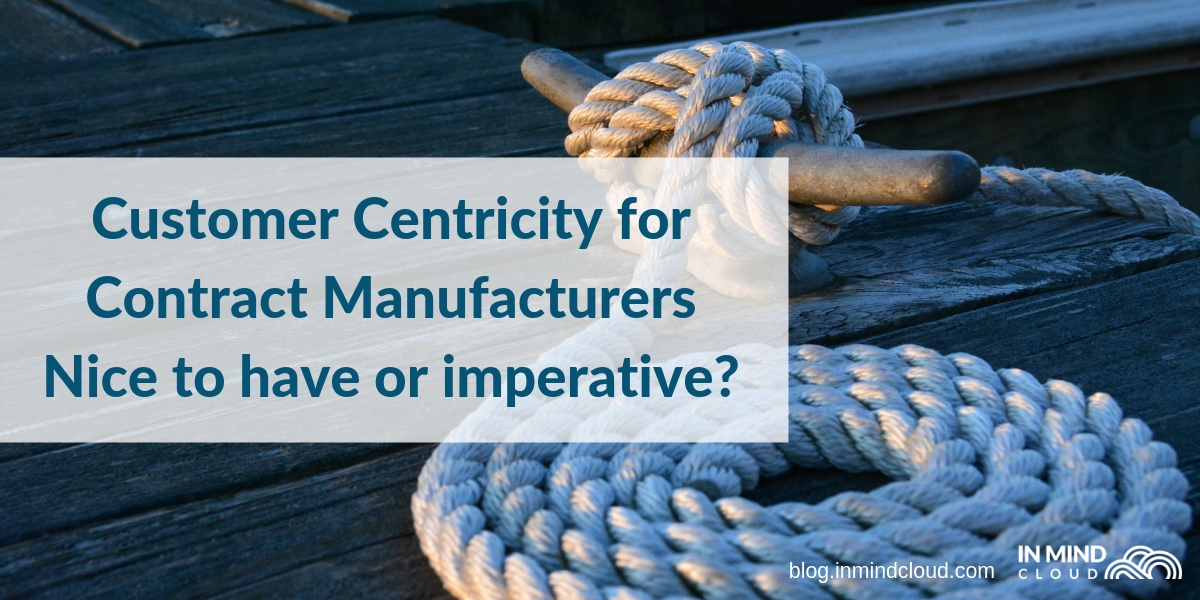 Customer Centricity for Contract Manufacturers – Nice to have or imperative?