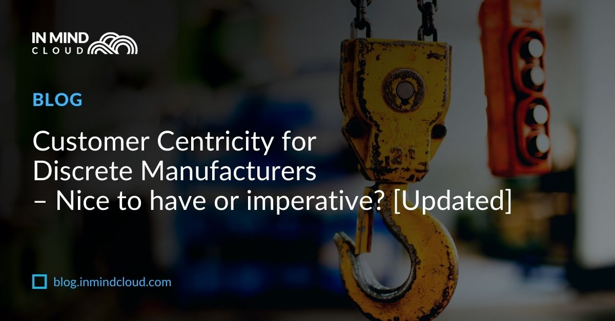 Customer Centricity for Discrete Manufacturers – Nice to have or imperative? [Updated]
