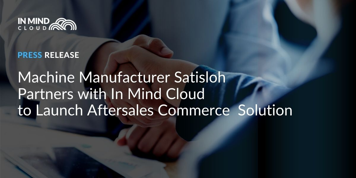 Machine Manufacturer Satisloh Partners with In Mind Cloud to Launch Aftersales Commerce Solution